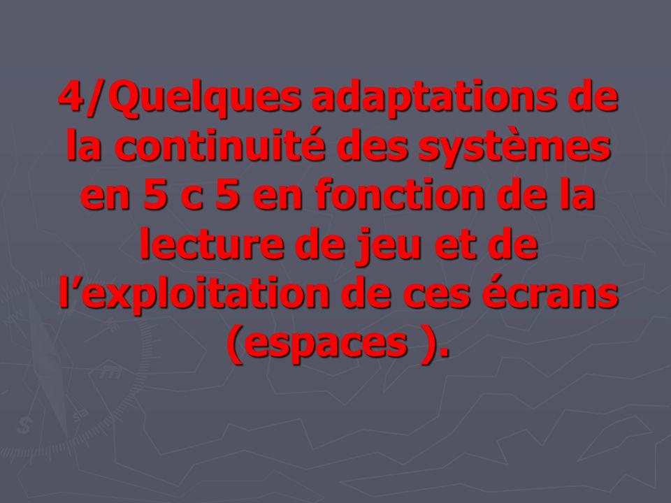 4/Quelques adaptations de la continuité des systèmes en 5 c 5 en fonction de la lecture de jeu et de l'exploitation de ces écrans (espaces ).
