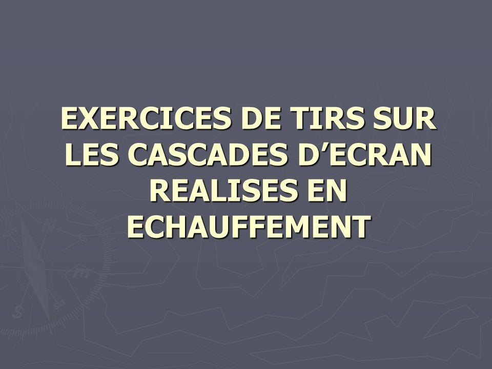 EXERCICES DE TIRS SUR LES CASCADES D'ECRAN REALISES EN ECHAUFFEMENT