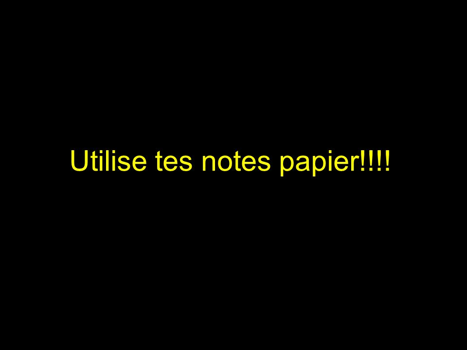 Utilise tes notes papier!!!!