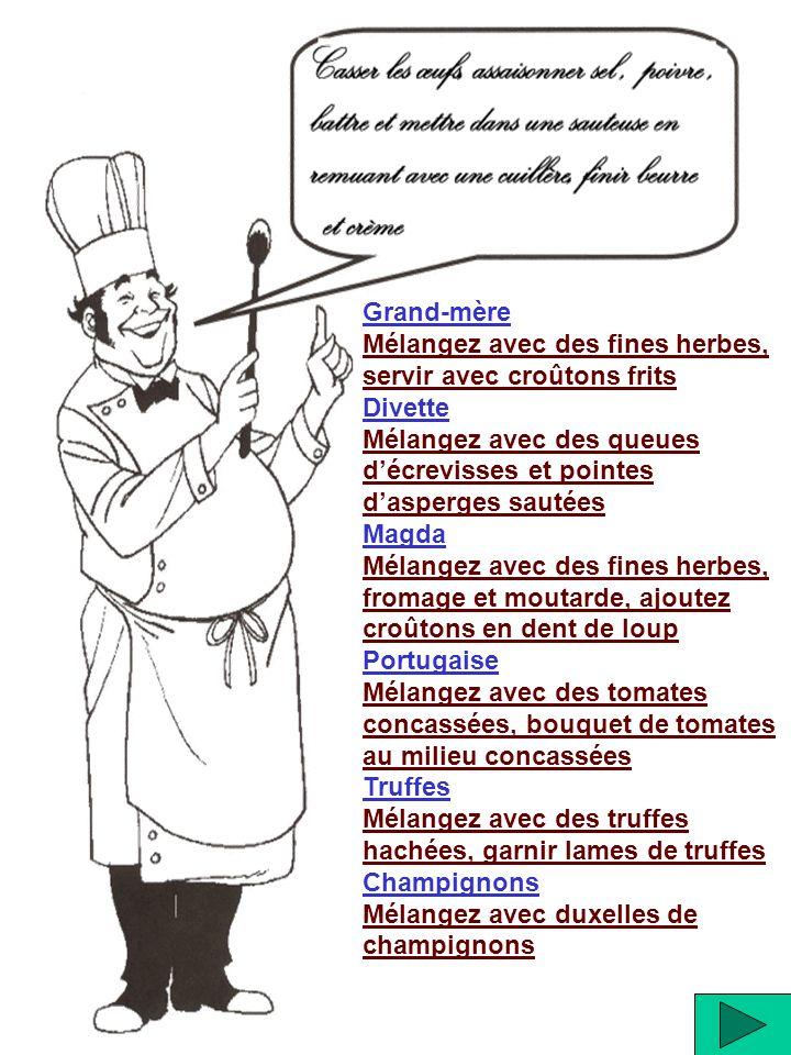 Grand-mère Mélangez avec des fines herbes, servir avec croûtons frits. Divette. Mélangez avec des queues d'écrevisses et pointes d'asperges sautées.