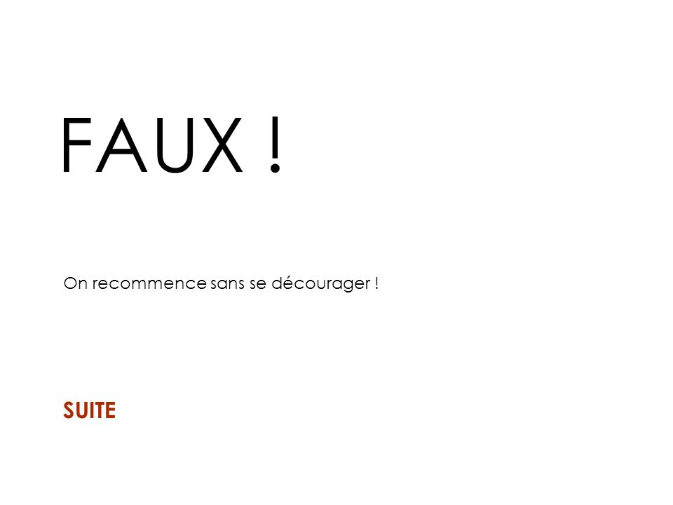 FAUX ! On recommence sans se décourager ! SUITE