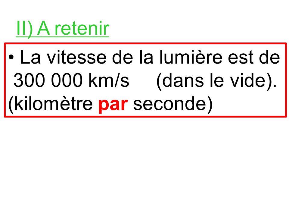 II) A retenir • La vitesse de la lumière est de 300 000 km/s (dans le vide).
