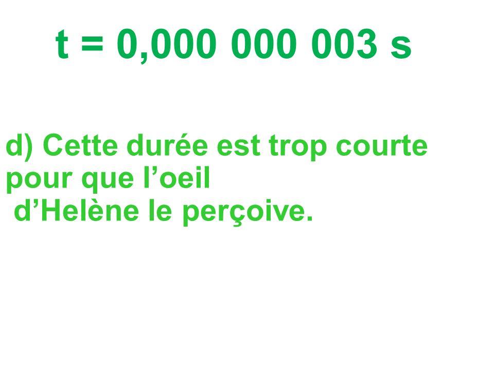 t = 0,000 000 003 s d) Cette durée est trop courte pour que l'oeil d'Helène le perçoive.