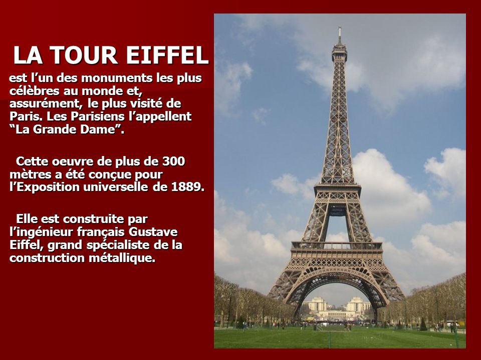 LA TOUR EIFFEL est l'un des monuments les plus célèbres au monde et, assurément, le plus visité de Paris. Les Parisiens l'appellent La Grande Dame .