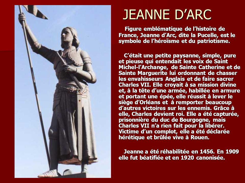 JEANNE D'ARC Figure emblématique de l'histoire de France, Jeanne d'Arc, dite la Pucelle, est le symbole de l'héroïsme et du patriotisme.