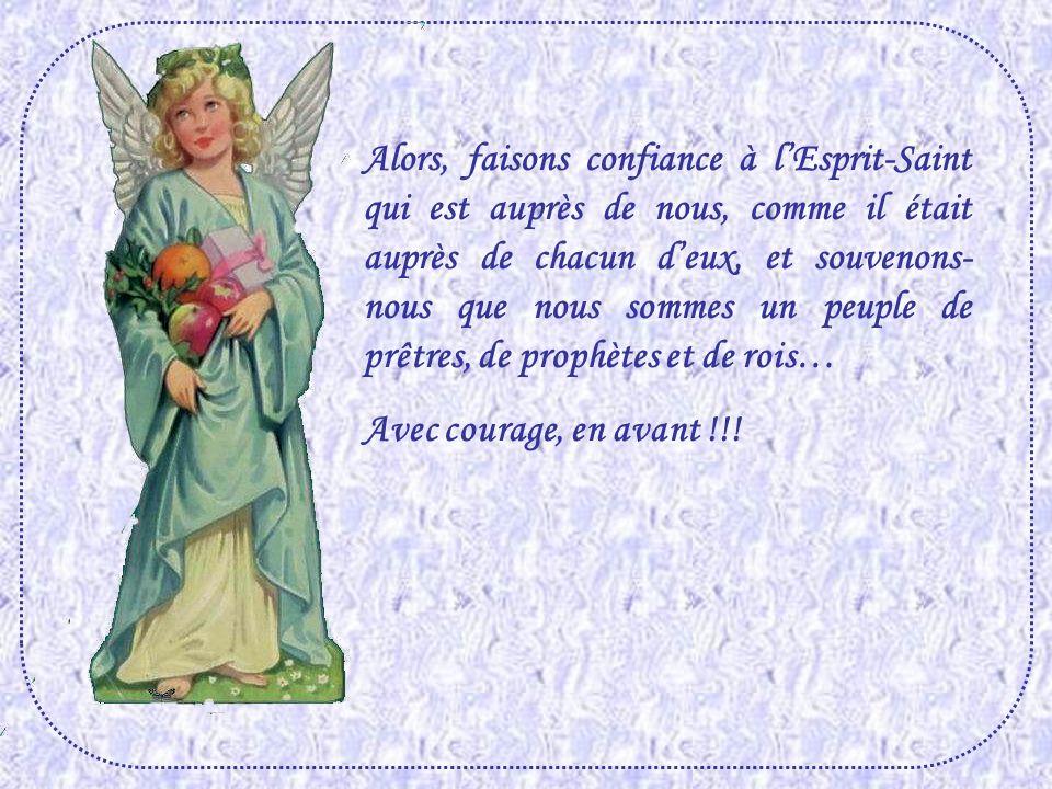 Alors, faisons confiance à l'Esprit-Saint qui est auprès de nous, comme il était auprès de chacun d'eux, et souvenons-nous que nous sommes un peuple de prêtres, de prophètes et de rois…