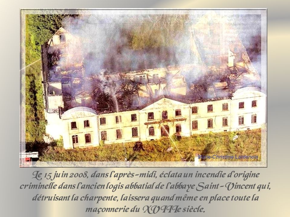 Le 15 juin 2008, dans l'après-midi, éclata un incendie d'origine criminelle dans l'ancien logis abbatial de l'abbaye Saint-Vincent qui, détruisant la charpente, laissera quand même en place toute la maçonnerie du XVIIIe siècle.