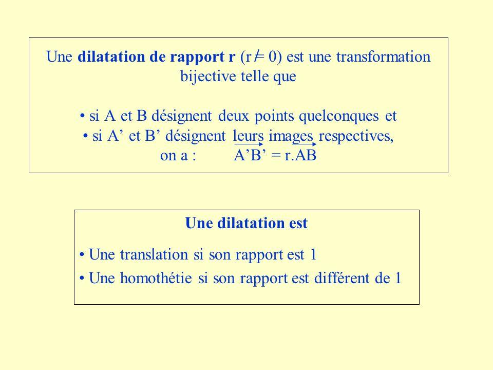 Une dilatation de rapport r (r = 0) est une transformation bijective telle que • si A et B désignent deux points quelconques et • si A' et B' désignent leurs images respectives, on a : A'B' = r.AB