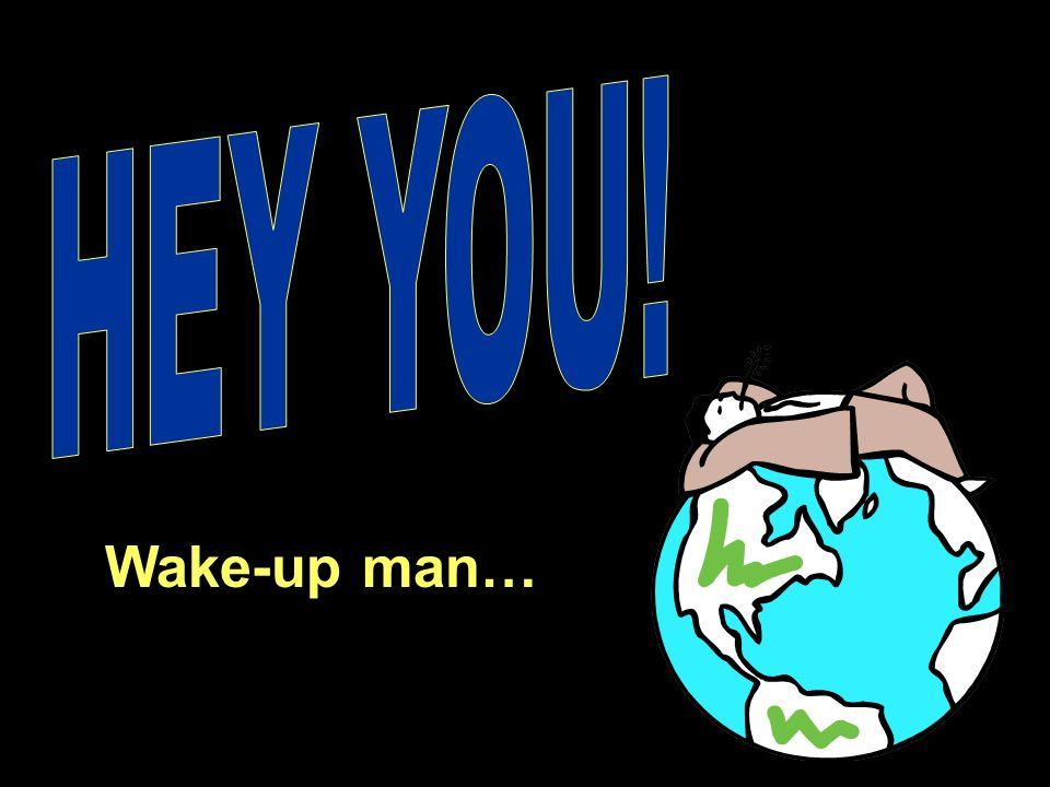 HEY YOU! Wake-up man…