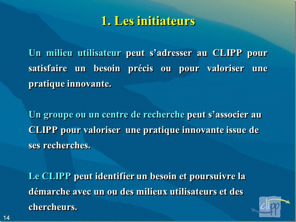 1. Les initiateurs Un milieu utilisateur peut s'adresser au CLIPP pour satisfaire un besoin précis ou pour valoriser une pratique innovante.