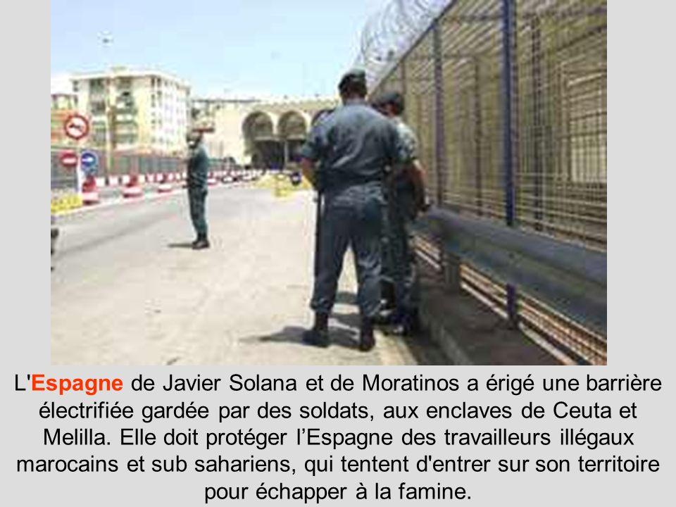 L Espagne de Javier Solana et de Moratinos a érigé une barrière électrifiée gardée par des soldats, aux enclaves de Ceuta et Melilla.