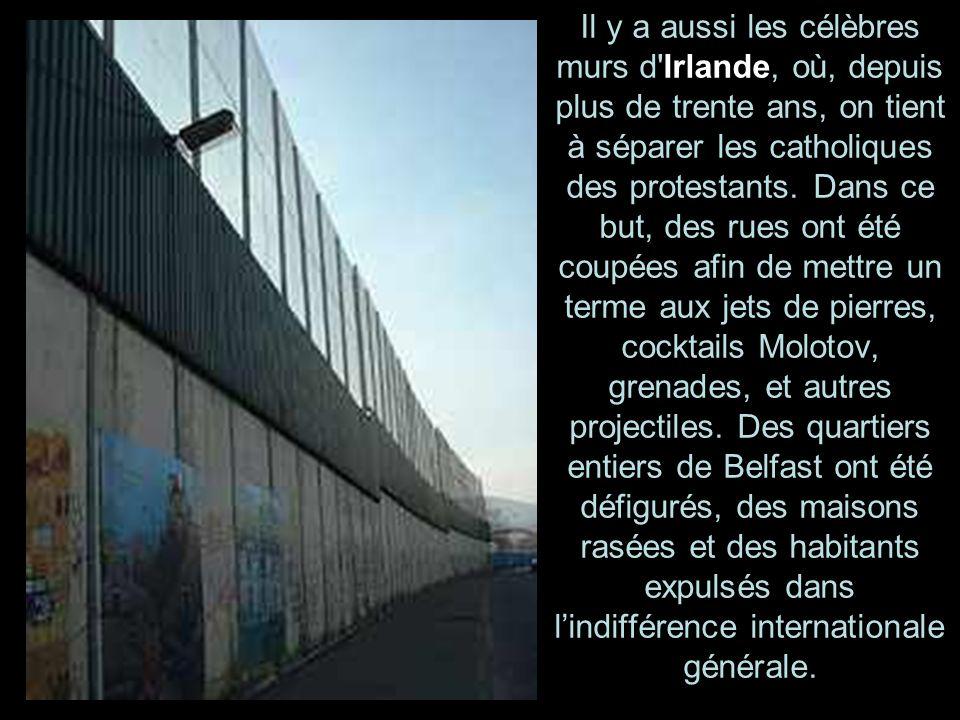 Il y a aussi les célèbres murs d Irlande, où, depuis plus de trente ans, on tient à séparer les catholiques des protestants.