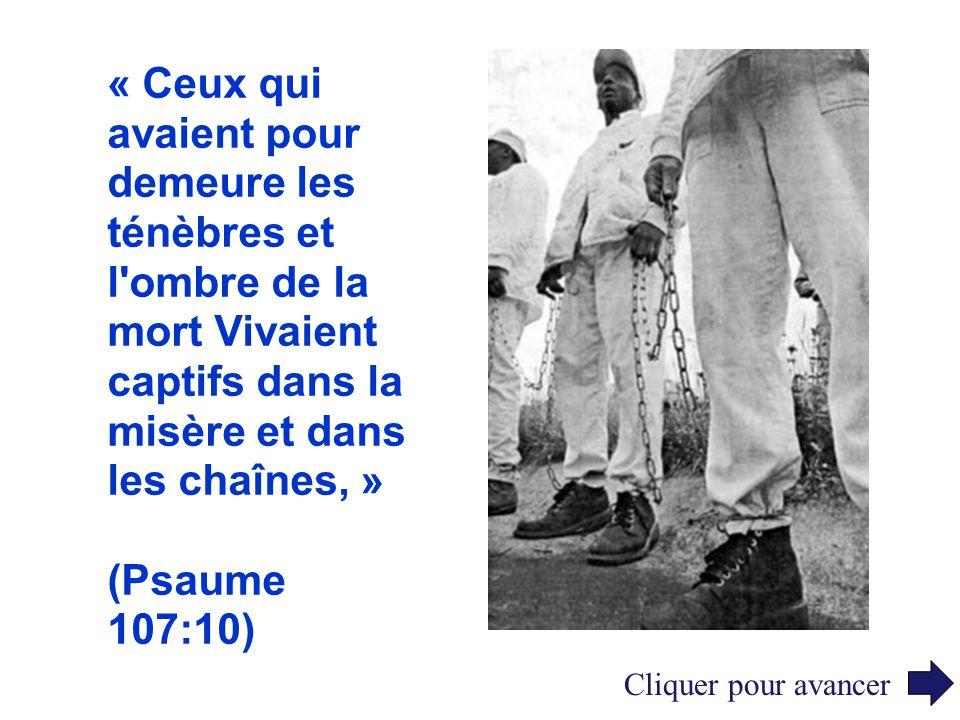 « Ceux qui avaient pour demeure les ténèbres et l ombre de la mort Vivaient captifs dans la misère et dans les chaînes, »