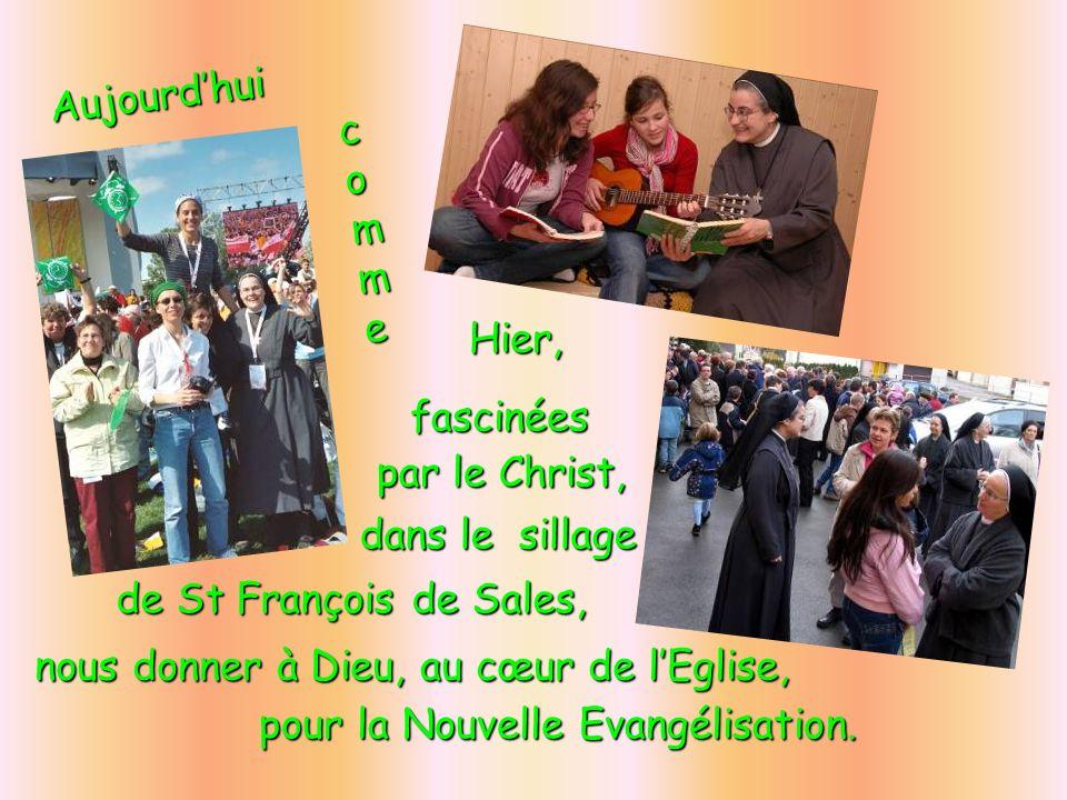 Aujourd'hui comme. Hier, fascinées. par le Christ, dans le sillage. de St François de Sales, nous donner à Dieu, au cœur de l'Eglise,
