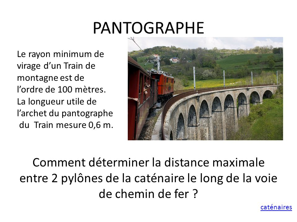 PANTOGRAPHE Le rayon minimum de. virage d'un Train de montagne est de. l'ordre de 100 mètres. La longueur utile de.