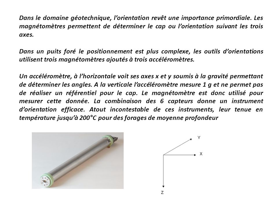 Dans le domaine géotechnique, l'orientation revêt une importance primordiale. Les magnétomètres permettent de déterminer le cap ou l'orientation suivant les trois axes.