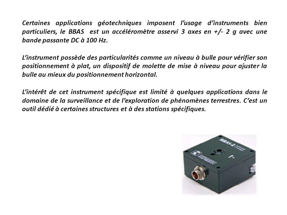 Certaines applications géotechniques imposent l'usage d'instruments bien particuliers, le BBAS est un accéléromètre asservi 3 axes en +/- 2 g avec une bande passante DC à 100 Hz.