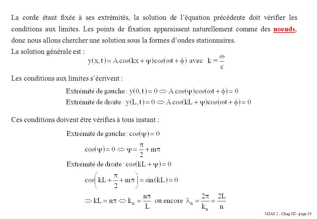 La corde étant fixée à ses extrémités, la solution de l'équation précédente doit vérifier les conditions aux limites. Les points de fixation apparaissent naturellement comme des noeuds, donc nous allons chercher une solution sous la formes d'ondes stationnaires.