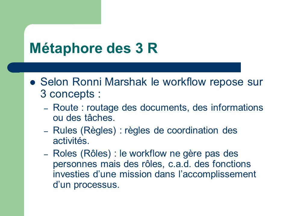 Métaphore des 3 R Selon Ronni Marshak le workflow repose sur 3 concepts : Route : routage des documents, des informations ou des tâches.