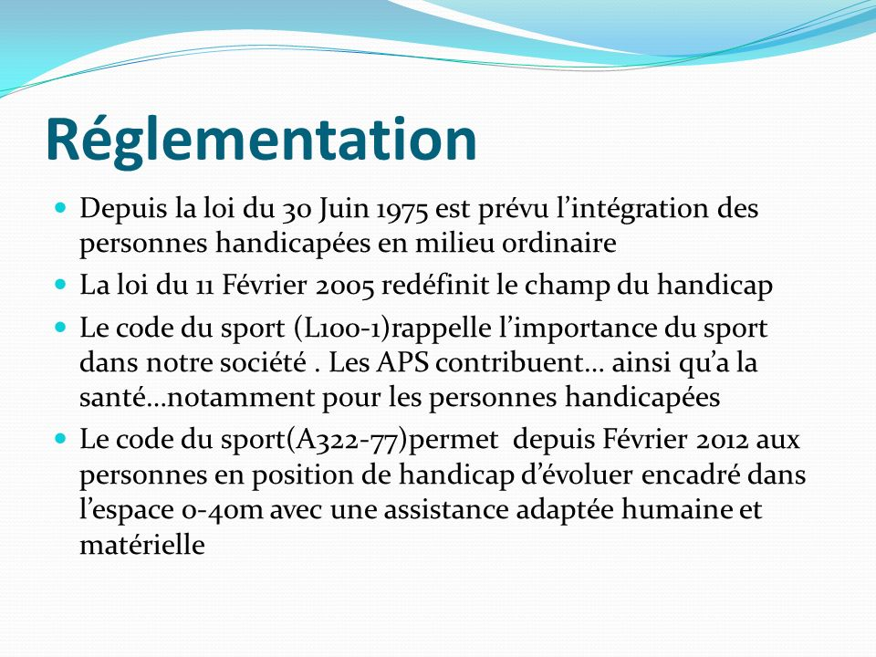 Réglementation Depuis la loi du 30 Juin 1975 est prévu l'intégration des personnes handicapées en milieu ordinaire.