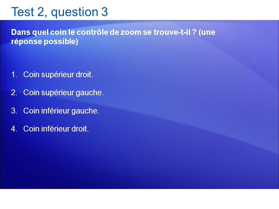 Test 2, question 3 Dans quel coin le contrôle de zoom se trouve-t-il (une réponse possible) Coin supérieur droit.