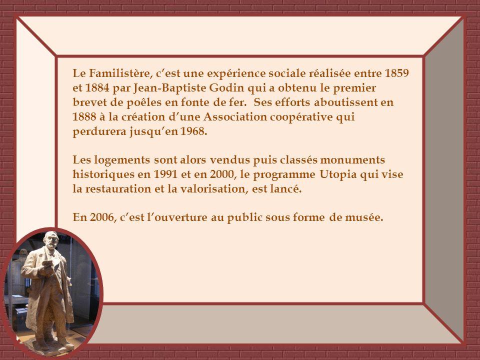 Le Familistère, c'est une expérience sociale réalisée entre 1859 et 1884 par Jean-Baptiste Godin qui a obtenu le premier brevet de poêles en fonte de fer. Ses efforts aboutissent en 1888 à la création d'une Association coopérative qui perdurera jusqu'en 1968.