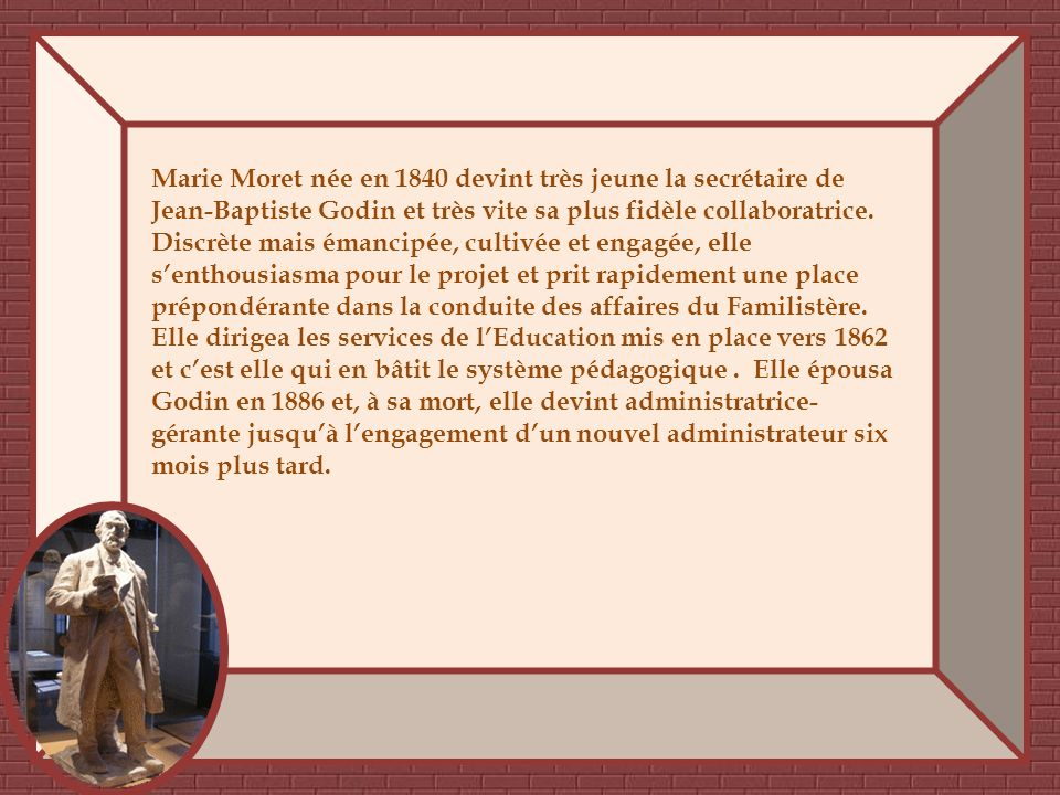 Marie Moret née en 1840 devint très jeune la secrétaire de Jean-Baptiste Godin et très vite sa plus fidèle collaboratrice.