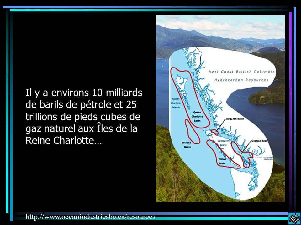 Il y a environs 10 milliards de barils de pétrole et 25 trillions de pieds cubes de gaz naturel aux Îles de la Reine Charlotte…