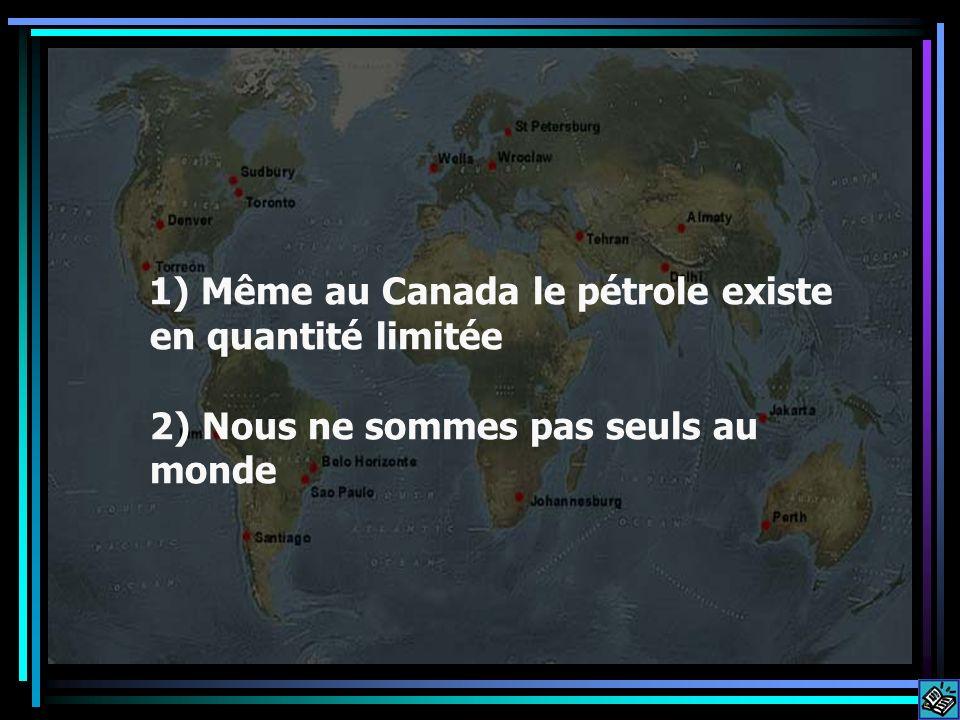 Même au Canada le pétrole existe en quantité limitée 2) Nous ne sommes pas seuls au monde