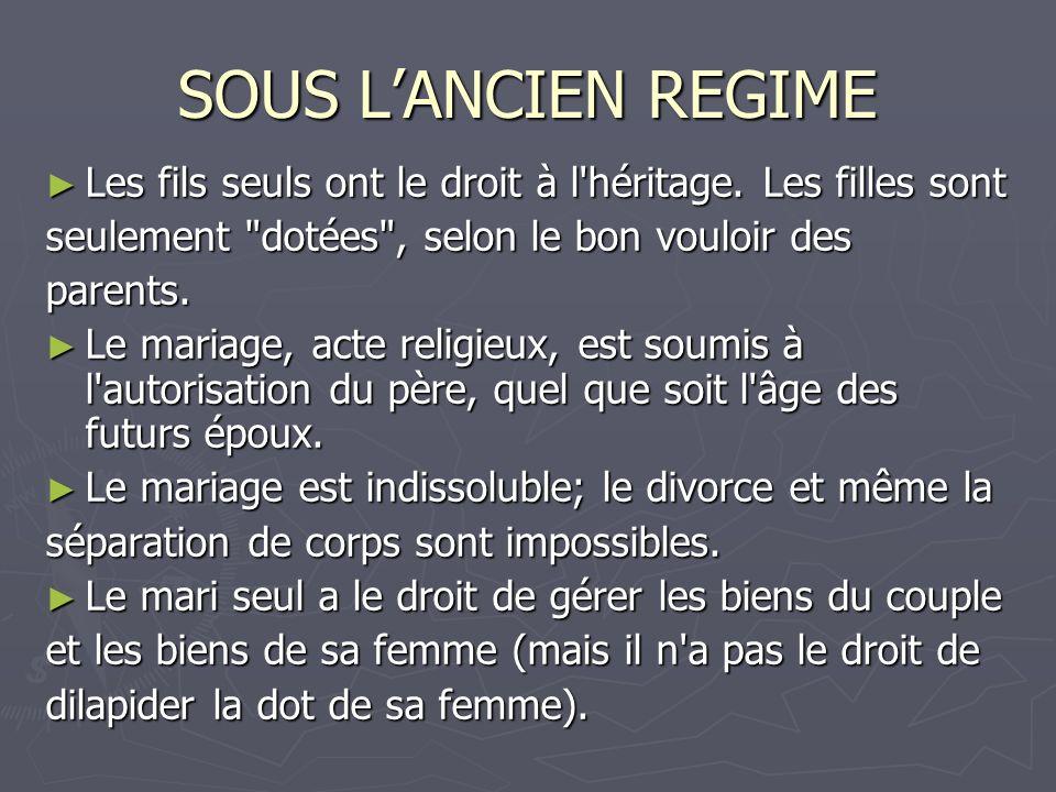 SOUS L'ANCIEN REGIME Les fils seuls ont le droit à l héritage. Les filles sont. seulement dotées , selon le bon vouloir des.