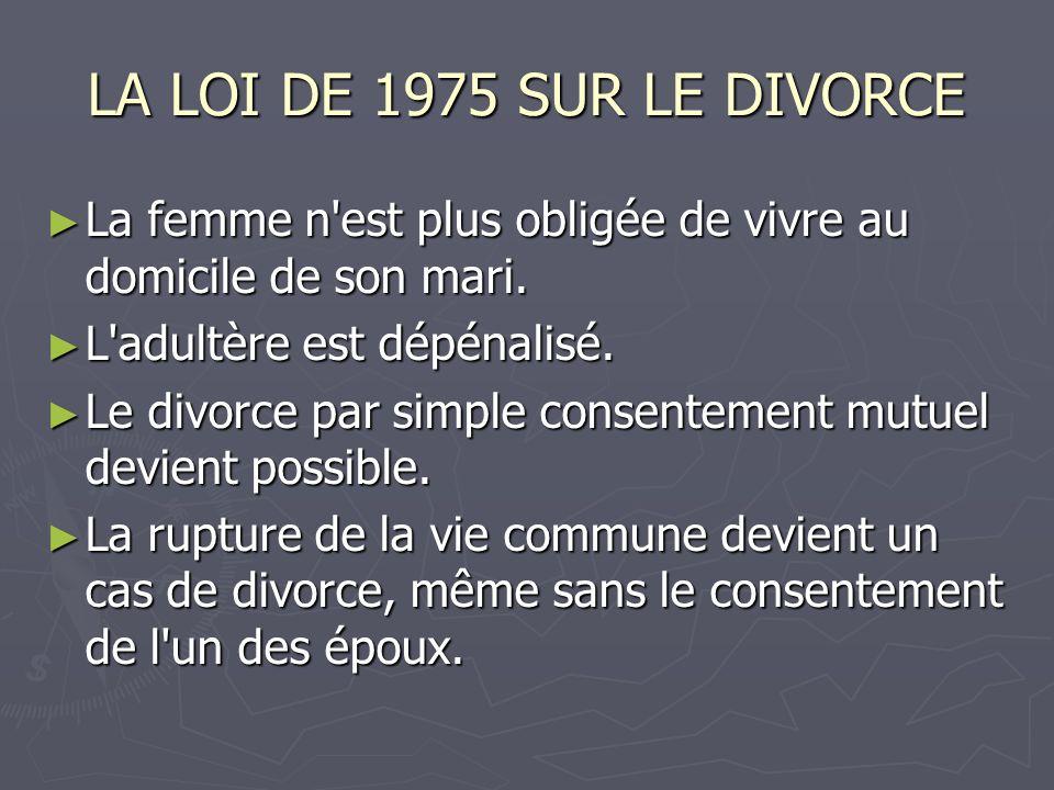 LA LOI DE 1975 SUR LE DIVORCE La femme n est plus obligée de vivre au domicile de son mari. L adultère est dépénalisé.