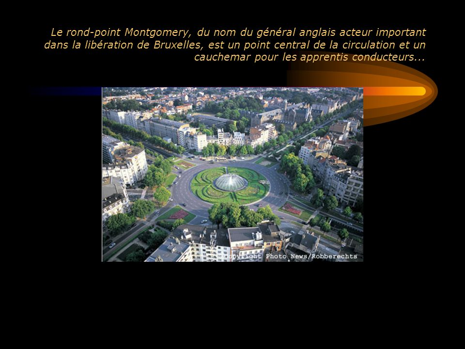 Le rond-point Montgomery, du nom du général anglais acteur important dans la libération de Bruxelles, est un point central de la circulation et un cauchemar pour les apprentis conducteurs...