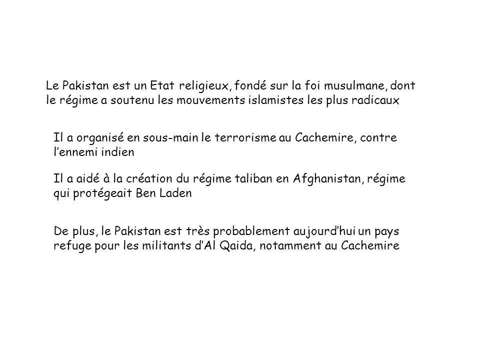 Le Pakistan est un Etat religieux, fondé sur la foi musulmane, dont le régime a soutenu les mouvements islamistes les plus radicaux