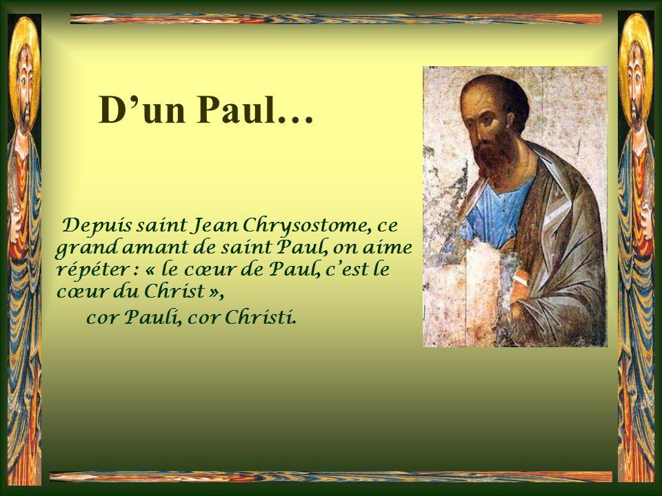 D'un Paul… Depuis saint Jean Chrysostome, ce grand amant de saint Paul, on aime répéter : « le cœur de Paul, c'est le cœur du Christ »,