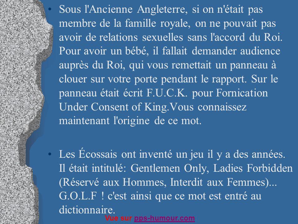 Sous l Ancienne Angleterre, si on n était pas membre de la famille royale, on ne pouvait pas avoir de relations sexuelles sans l accord du Roi. Pour avoir un bébé, il fallait demander audience auprès du Roi, qui vous remettait un panneau à clouer sur votre porte pendant le rapport. Sur le panneau était écrit F.U.C.K. pour Fornication Under Consent of King.Vous connaissez maintenant l origine de ce mot.