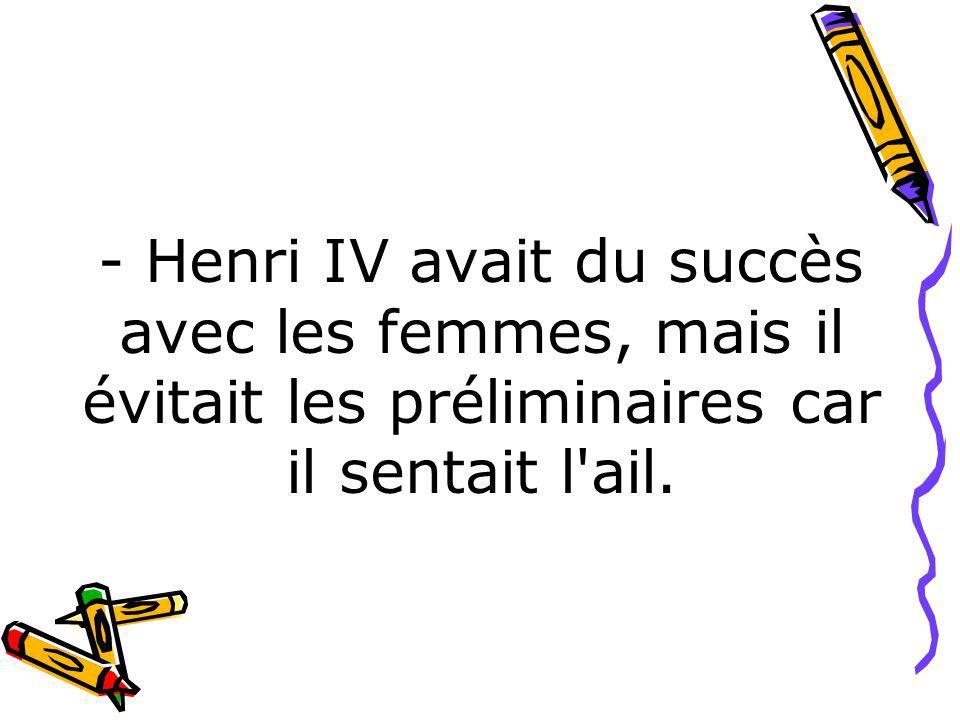 - Henri IV avait du succès avec les femmes, mais il évitait les préliminaires car il sentait l ail.
