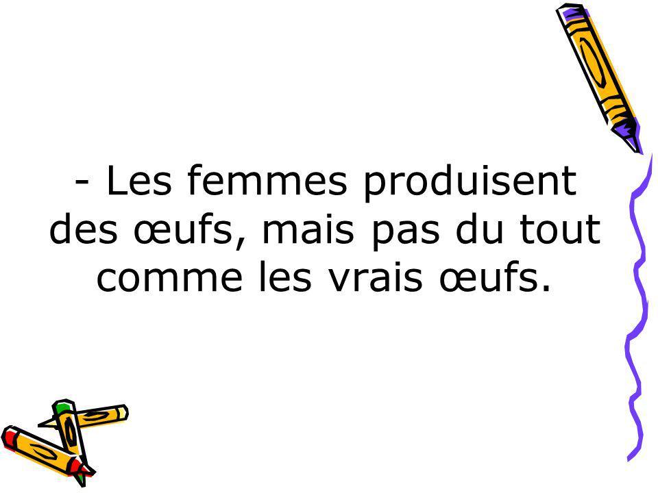 - Les femmes produisent des œufs, mais pas du tout comme les vrais œufs.