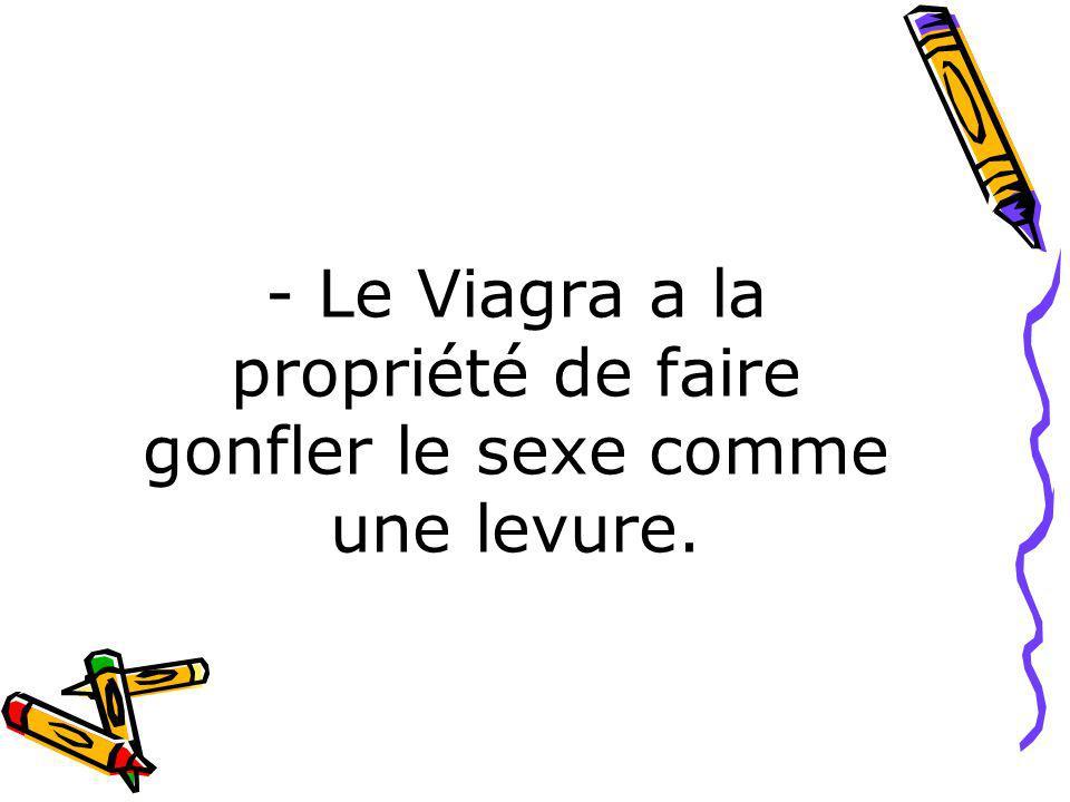- Le Viagra a la propriété de faire gonfler le sexe comme une levure.