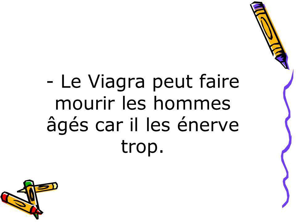 - Le Viagra peut faire mourir les hommes âgés car il les énerve trop.