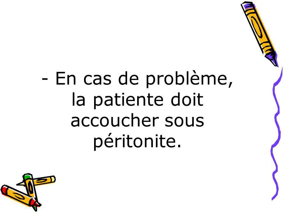 - En cas de problème, la patiente doit accoucher sous péritonite.