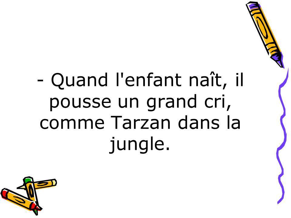 - Quand l enfant naît, il pousse un grand cri, comme Tarzan dans la jungle.