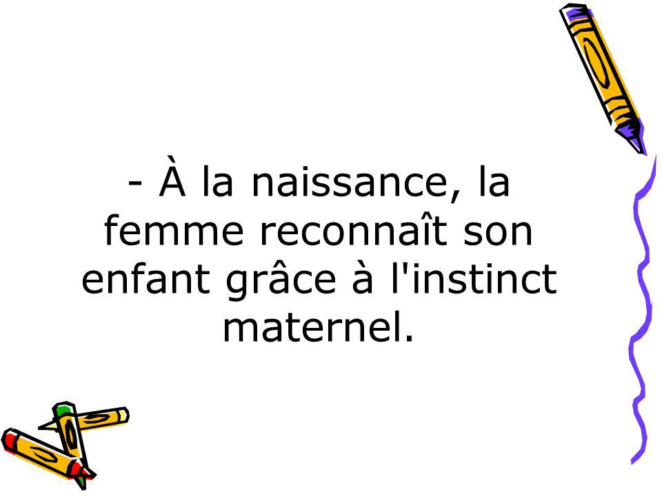 - À la naissance, la femme reconnaît son enfant grâce à l instinct maternel.