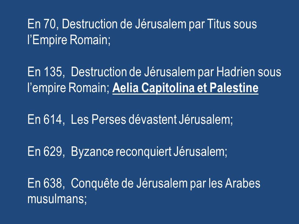 En 70, Destruction de Jérusalem par Titus sous l'Empire Romain; En 135, Destruction de Jérusalem par Hadrien sous l'empire Romain; Aelia Capitolina et Palestine En 614, Les Perses dévastent Jérusalem; En 629, Byzance reconquiert Jérusalem; En 638, Conquête de Jérusalem par les Arabes musulmans;