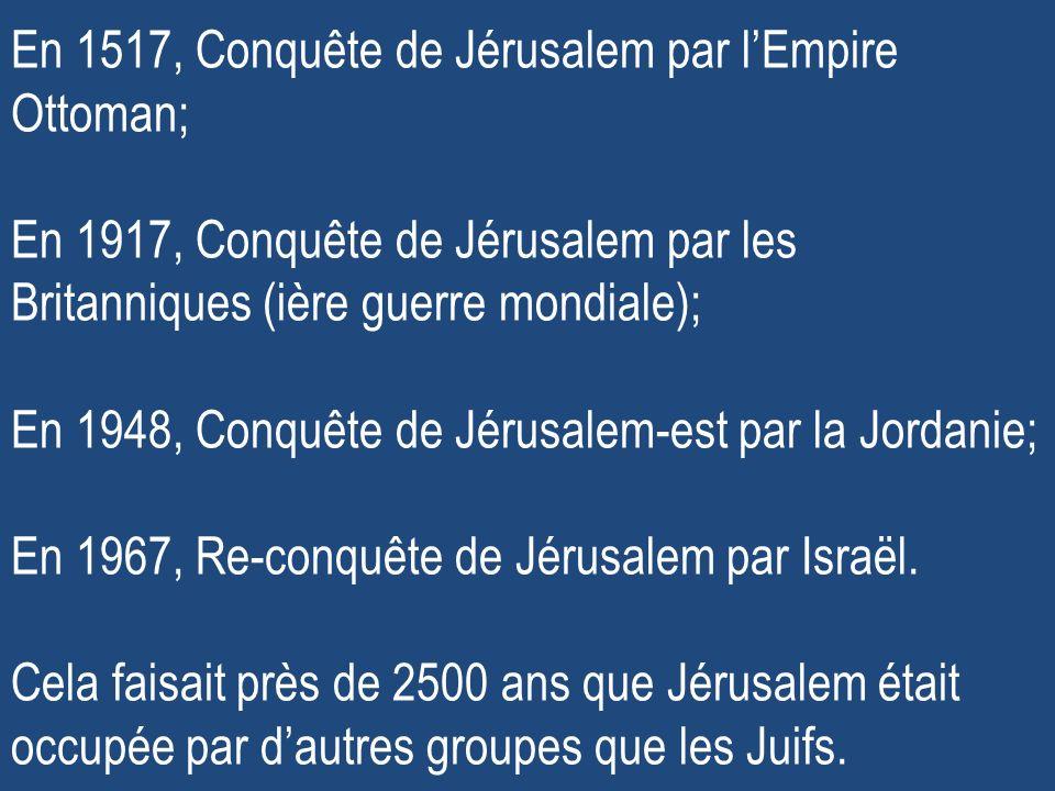 En 1517, Conquête de Jérusalem par l'Empire Ottoman; En 1917, Conquête de Jérusalem par les Britanniques (ière guerre mondiale); En 1948, Conquête de Jérusalem-est par la Jordanie; En 1967, Re-conquête de Jérusalem par Israël.