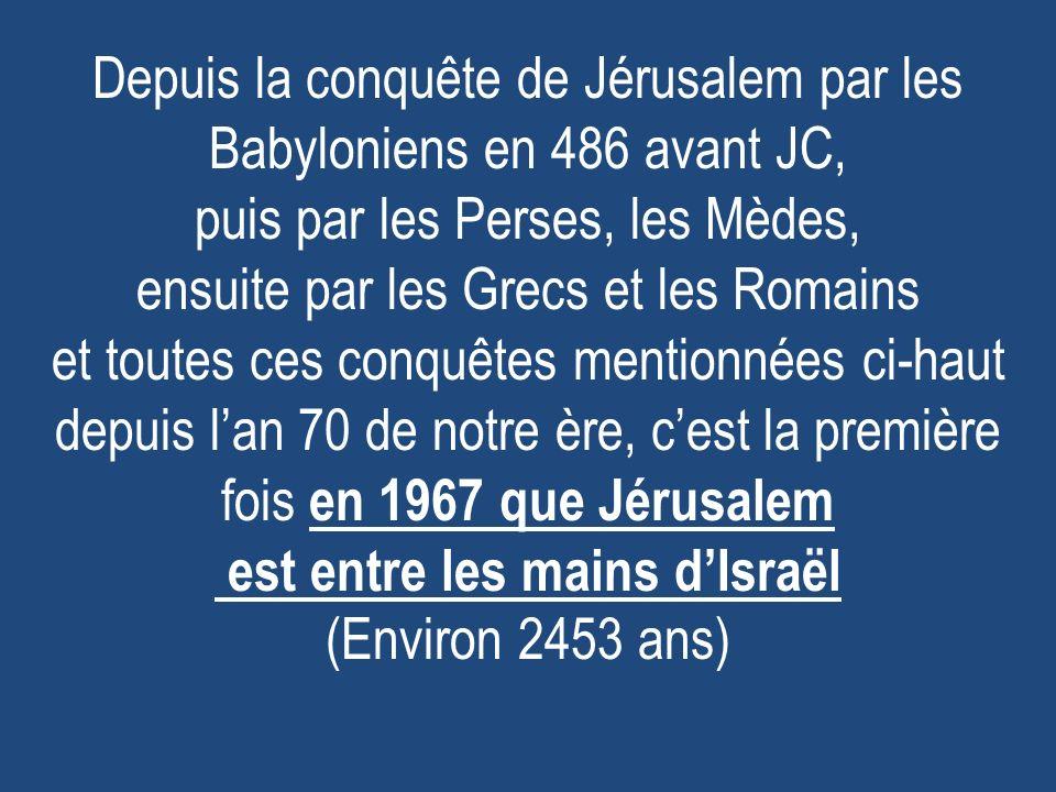 Depuis la conquête de Jérusalem par les Babyloniens en 486 avant JC, puis par les Perses, les Mèdes, ensuite par les Grecs et les Romains et toutes ces conquêtes mentionnées ci-haut depuis l'an 70 de notre ère, c'est la première fois en 1967 que Jérusalem est entre les mains d'Israël (Environ 2453 ans)