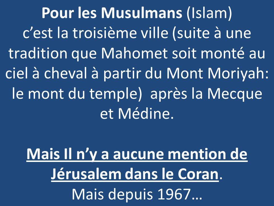 Pour les Musulmans (Islam) c'est la troisième ville (suite à une tradition que Mahomet soit monté au ciel à cheval à partir du Mont Moriyah: le mont du temple) après la Mecque et Médine.