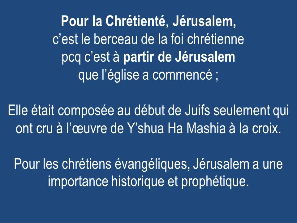 Pour la Chrétienté, Jérusalem, c'est le berceau de la foi chrétienne pcq c'est à partir de Jérusalem que l'église a commencé ; Elle était composée au début de Juifs seulement qui ont cru à l'œuvre de Y'shua Ha Mashia à la croix.