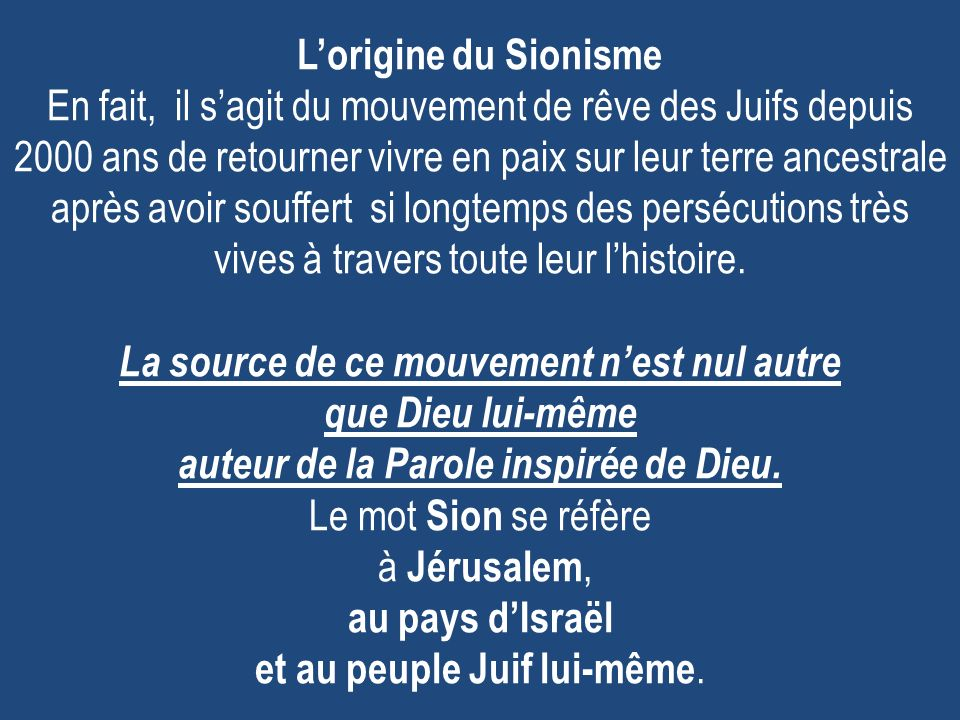 L'origine du Sionisme En fait, il s'agit du mouvement de rêve des Juifs depuis 2000 ans de retourner vivre en paix sur leur terre ancestrale après avoir souffert si longtemps des persécutions très vives à travers toute leur l'histoire.