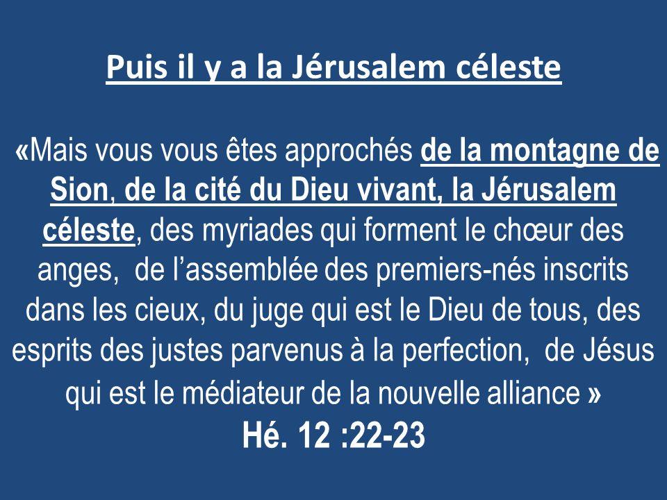 Puis il y a la Jérusalem céleste «Mais vous vous êtes approchés de la montagne de Sion, de la cité du Dieu vivant, la Jérusalem céleste, des myriades qui forment le chœur des anges, de l'assemblée des premiers-nés inscrits dans les cieux, du juge qui est le Dieu de tous, des esprits des justes parvenus à la perfection, de Jésus qui est le médiateur de la nouvelle alliance » Hé.