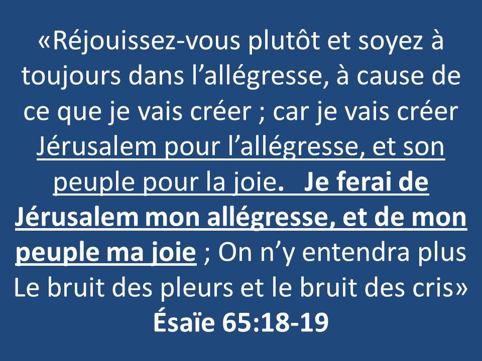 «Réjouissez-vous plutôt et soyez à toujours dans l'allégresse, à cause de ce que je vais créer ; car je vais créer Jérusalem pour l'allégresse, et son peuple pour la joie.